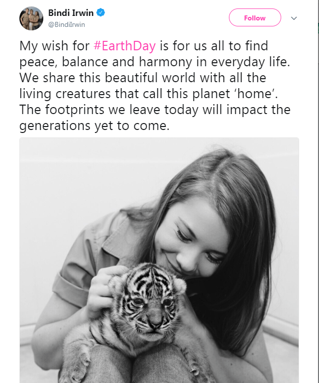 Text - Bindi Irwin Follow @Bindilrwin My wish for #EarthDay is for us all to find peace, balance and harmony in everyday life. We share this beautiful world with all the living creatures that call this planet 'home'. The footprints we leave today will impact the generations yet to come.