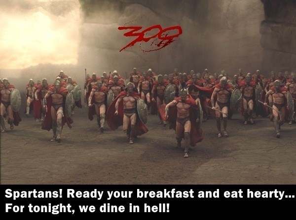 People - Spartans! Ready your breakfast and eat hearty... For tonight, we dine in hell!
