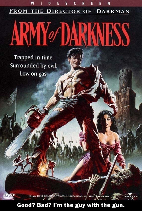 "Poster - WIDE SCRE EN FROM THE DIRECTOR OF ""DARKMAN"" ARMY DARKNESS Trapped in time. Surrounded by evil. Low on gas DVD O 1992 DINO DE LARENTIS COMMUNICATIONS. ALL RIGHTSRESERVED. UNIVERSAL Good? Bad? I'm the guy with the gun."