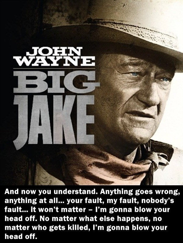 Poster - JOHN WAYNE BIG JAKE And now you understand. Anything goes wrong, anything at al.. your fault, my fault, nobody's fault... it won't matter - I'm gonna blow your head off. No matter what else happens, no matter who gets killed, I'm gonna blow your head off.
