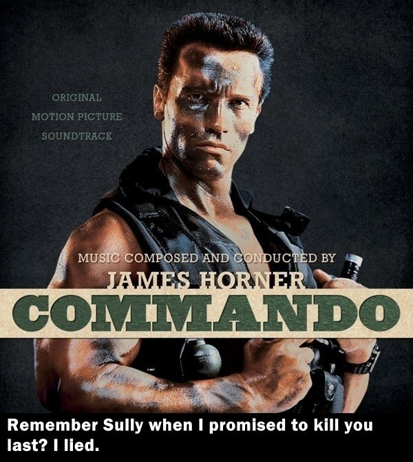 Movie - ORIGINAL MOTION PICTURE SOUNDTRACK MUSIC COMPOSED AND CONDUCTED BY JAMES HORNER COMMANDO Remember Sully when I promised to kill you last? I lied.