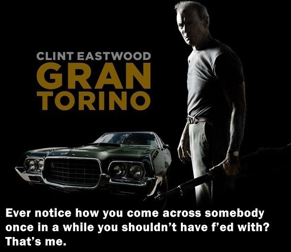 Motor vehicle - CLINT EASTWOOD GRAN TORINO Ever notice how you come across somebody once in a while you shouldn't have f'ed with? That's me.