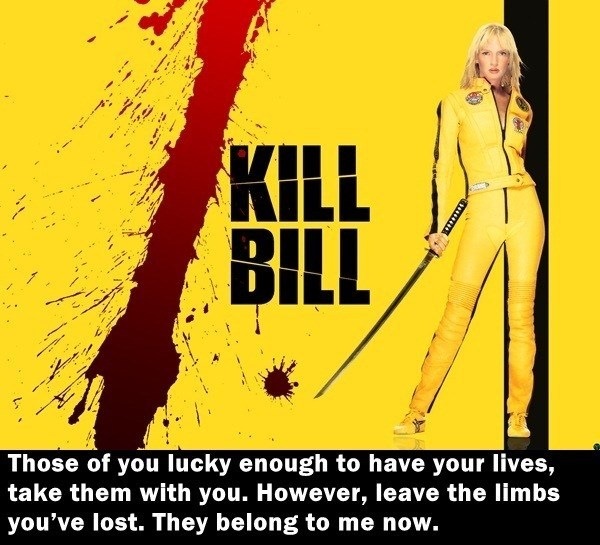 Yellow - KILL BILL Those of you lucky enough to have your lives, take them with you. However, leave the limbs you've lost. They belong to me now.