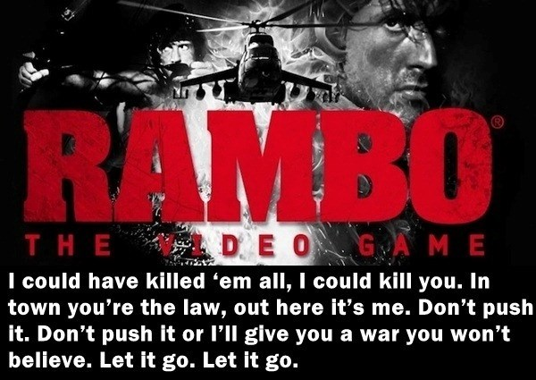 Font - RAMBO D E OG AME THE I could have killed 'em all, I could kill you. In town you're the law, out here it's me. Don't push it. Don't push it or l'll give you a war you won't believe. Let it go. Let it go.