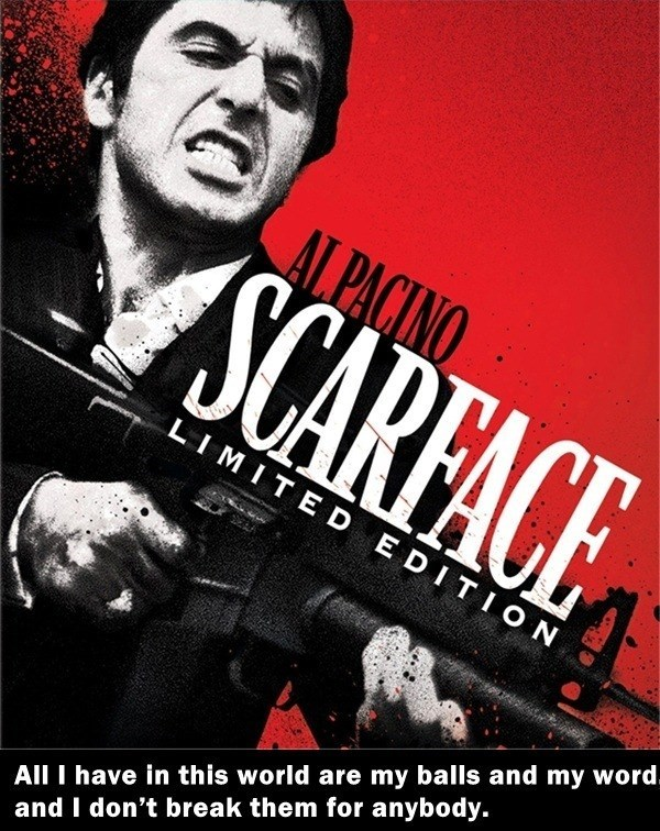 Movie - AL PACINO SCARFACE LIMITE D E DITION All I have in this world are my balls and my word. and I don't break them for anybody.