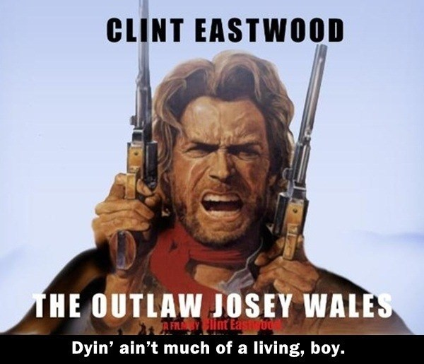 Fictional character - CLINT EASTWOOD THE OUTLAW JOSEY WALES AFLMBY Clint Eastibd Dyin' ain't much of a living, boy.