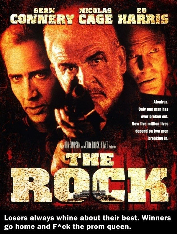 Movie - NECOLAS CONNERY CAGE HARRIS SEAM ED Alcatraz. Only one man has ever broken out. Now five million lives depend on two men breaking in. THE ROCK Losers always whine about their best. Winners go home and F*ck the prom queen.