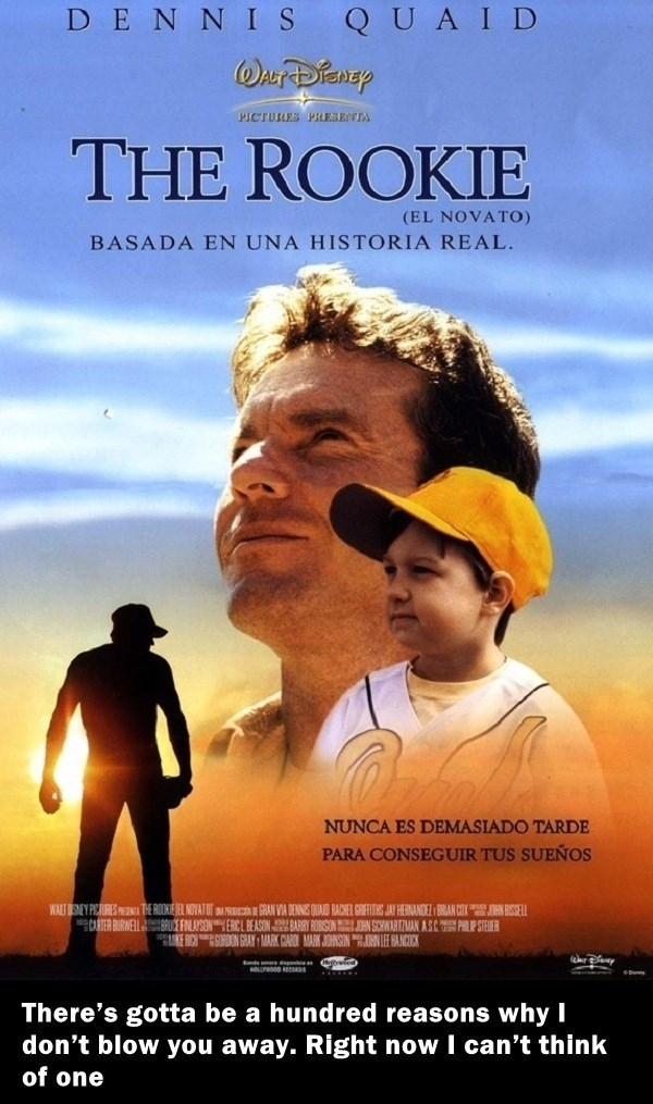 Movie - D E N N IS QUAI D PICTURES PLESENIA THE ROOKIE (EL NOVATO) BASADA EN UNA HISTORIA REAL NUNCA ES DEMASIADO TARDE PARA CONSEGUIR TUS SUEÑOS WART SEY PICURES THE ROOKIEE NOVATO RAN VIA DENNIS QUAID BACHEL GRIFFIHS JAY HERNANDEZ BRAN COXJN BISSELL ARTER BURWELLRUCE FNAYSONYERICLBEASONBARRY ROSONOHN SIRAN ASCPP STEUER KE CHGRN GRAN MARK CAR MARK JHNSON EANCOK sonera disp There's gotta be a hundred reasonss why I don't blow you away. Right now I can't think of one
