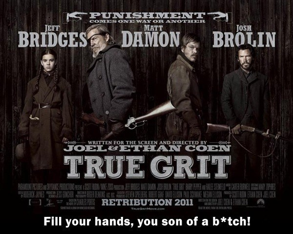 Poster - PUNISHMENT COMES ONE WAY OR ANOTHER JEFF MATT JOSH BROLIN DAMON BRIDGES WRITTEN FOR THE SCREEN AND DIRECTED BY JOEL&ETHAN COEN TRUE GRIT IRONMICES AT DAINNARYEE ANE GO S ENSPEIBERG ETASIN PAIR SEWAE MEAN LUSIN CA PORSRETRIBUTION 2011 PARAMIN PICSOLTON RMRY CE W E CEN&ETHAN CHE TRUEGRTMove.com Fill your hands, you son of a b*tch!
