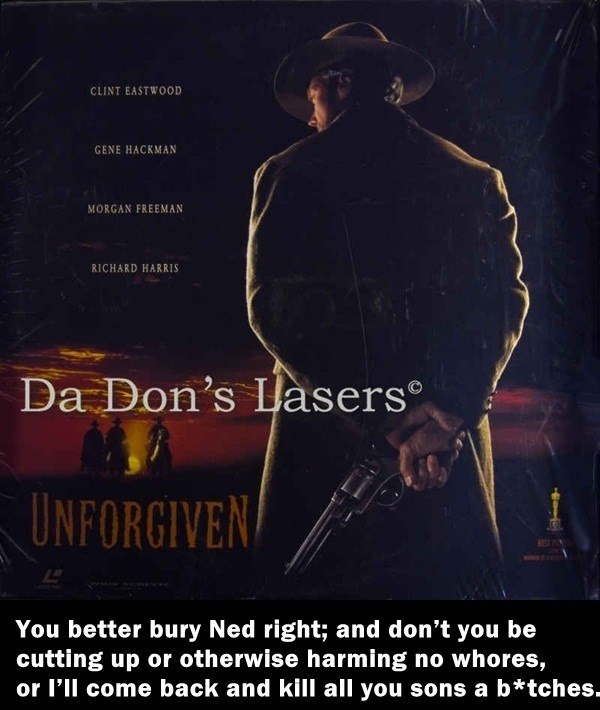 Poster - CLINT EASTWOOD GENE HACKMAN MORGAN FREEMAN RICHARD HARRIS Da Don's Lasers UNFORGIVEN You better bury Ned right; and don't you be cutting up or otherwise harming no whores, or I'll come back and kill all you sons a b*tches.