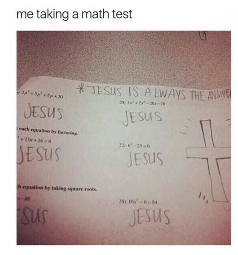 Text - me taking a math test JESUS IS A LWAYS THE ANSWE 2p+Sp+ 8p+20 20) +7x-20-2 JESUS JESUS each equation by factoring +15m+56 0 22) -250 ESUS JESUS 11 h equation by taking square roots 24) 10x-6 84 80 JESUS Sus