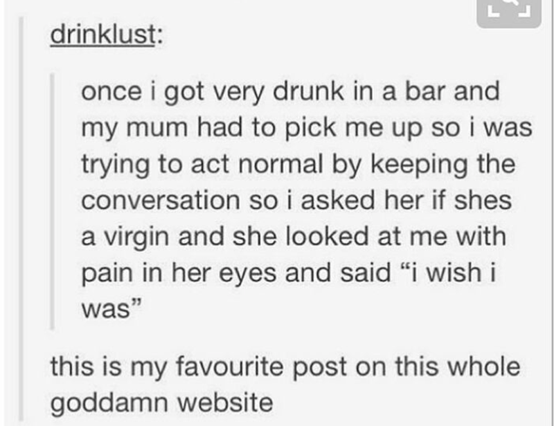"""Text - drinklust: once i got very drunk in a bar and my mum had to pick me up so i was trying to act normal by keeping the conversation so i asked her if shes a virgin and she looked at me with pain in her eyes and said """"i wish i was"""" this is my favourite post on this whole goddamn website"""