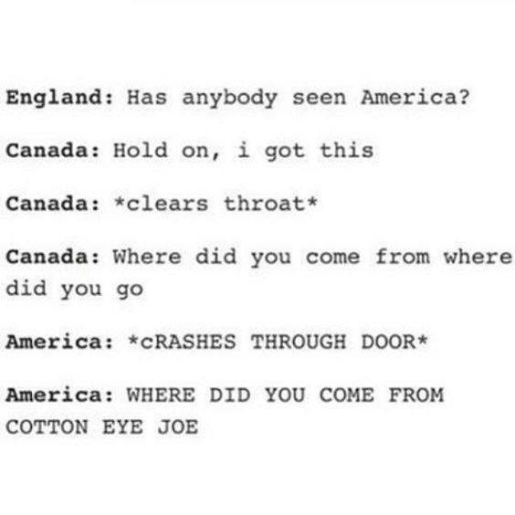 Text - England: Has anybody seen America? Canada: Hold on, i got this Canada: *clears throat* Canada: Where did you come from where did you go America: *CRASHES THROUGH DOOR America: WHERE DID YOU COME FROM COTTON EYE JOE