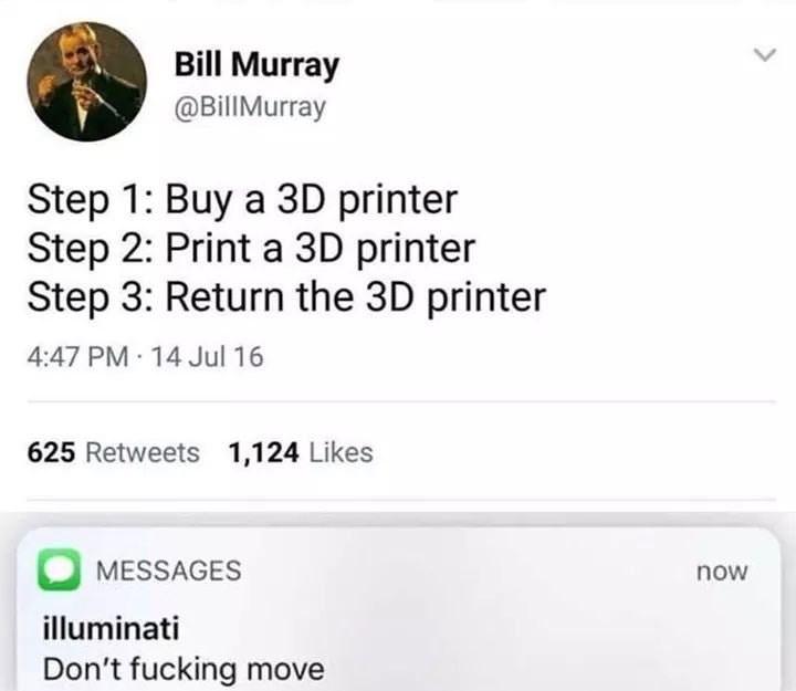 Text - Bill Murray @BillMurray Step 1: Buy a 3D printer Step 2: Print a 3D printer Step 3: Return the 3D printer 4:47 PM 14 Jul 16 625 Retweets 1,1 24 Likes MESSAGES now illuminati Don't fucking move