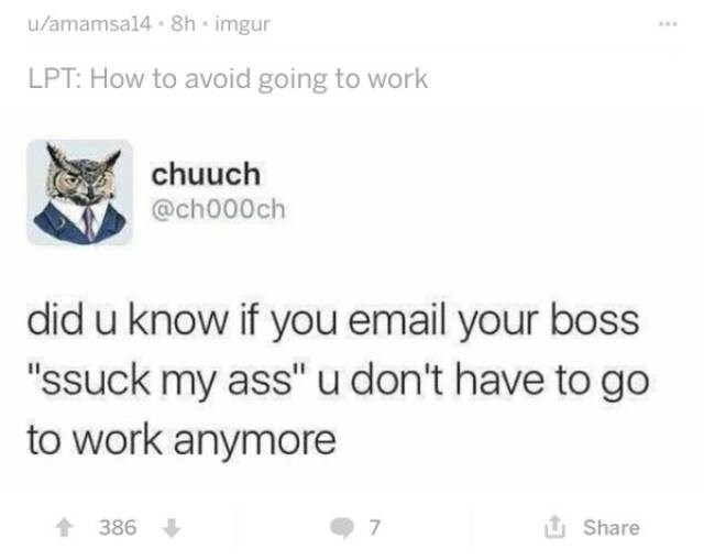 """Text - u/amamsa14 8h imgur LPT: How to avoid going to work chuuch @ch000ch did u know if you email your boss """"ssuck my ass"""" u don't have to go to work anymore t386 7 Share"""