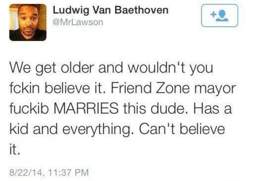 Text - Ludwig Van Baethoven @MrLawson We get older and wouldn't you fckin believe it. Friend Zone mayor fuckib MARRIES this dude. Has kid and everything. Can't believe it. 8/22/14, 11:37 PM