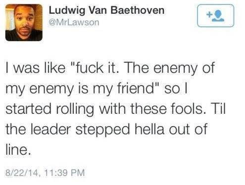 """Text - Ludwig Van Baethoven @MrLawson I was like """"fuck it. The enemy of my enemy is my friend"""" so l started rolling with these fools. Til the leader stepped hella out of line. 8/22/14, 11:39 PM"""