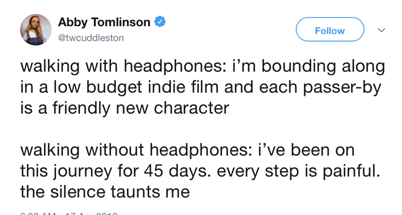 Text - Abby Tomlinson Follow @twcuddleston walking with headphones: i'm bounding along in a low budget indie film and each passer-by is a friendly new character walking without headphones: i've been on this journey for 45 days. every step is painful. the silence taunts me
