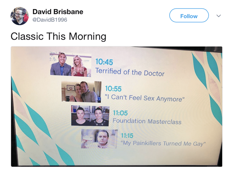 """Text - David Brisbane Follow @DavidB1996 Classic This Morning 10:45 Terrified of the Doctor 10:55 """"I Can't Feel Sex Anymore"""" INOD 11:05 Foundation Masterclass 11:15 """"My Painkillers Turned Me Gay"""""""