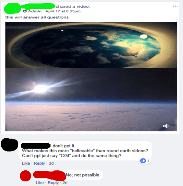 "Sky - shared a video Admin April 17 at 8:33pm this will answer all questions don't get it What makes this more ""believable"" than round earth videos? Can't ppl just say ""CGI and do the same thing? Like Reply 3d No; not possible Like Reply2d"