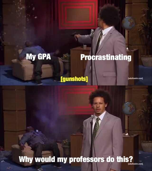 meme - Gentleman - My GPA Procrastinating Igunshots] adultswim.com Why would my professors do this? [adultswim.com