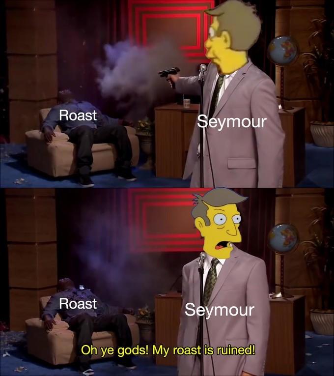 meme - Cartoon - Roast Seymour Roast Seymour Oh ye gods! My roast is ruined!