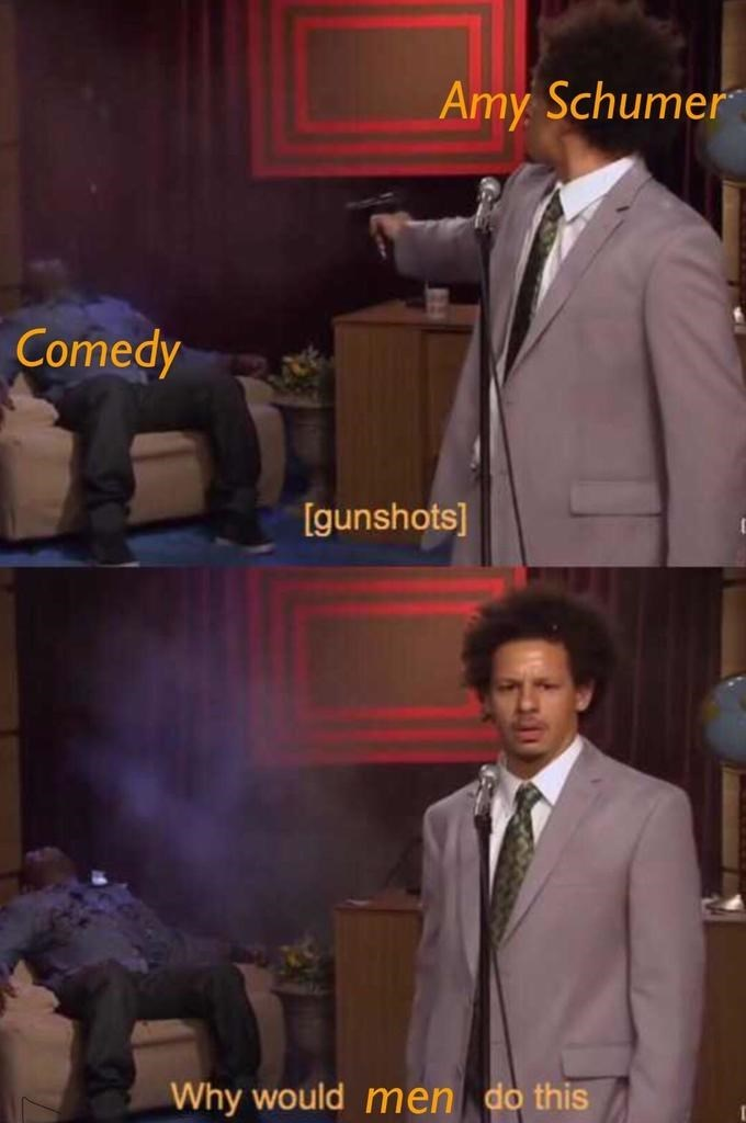 meme - Suit - Amy Schumer Comedy [gunshots] Why would men do this