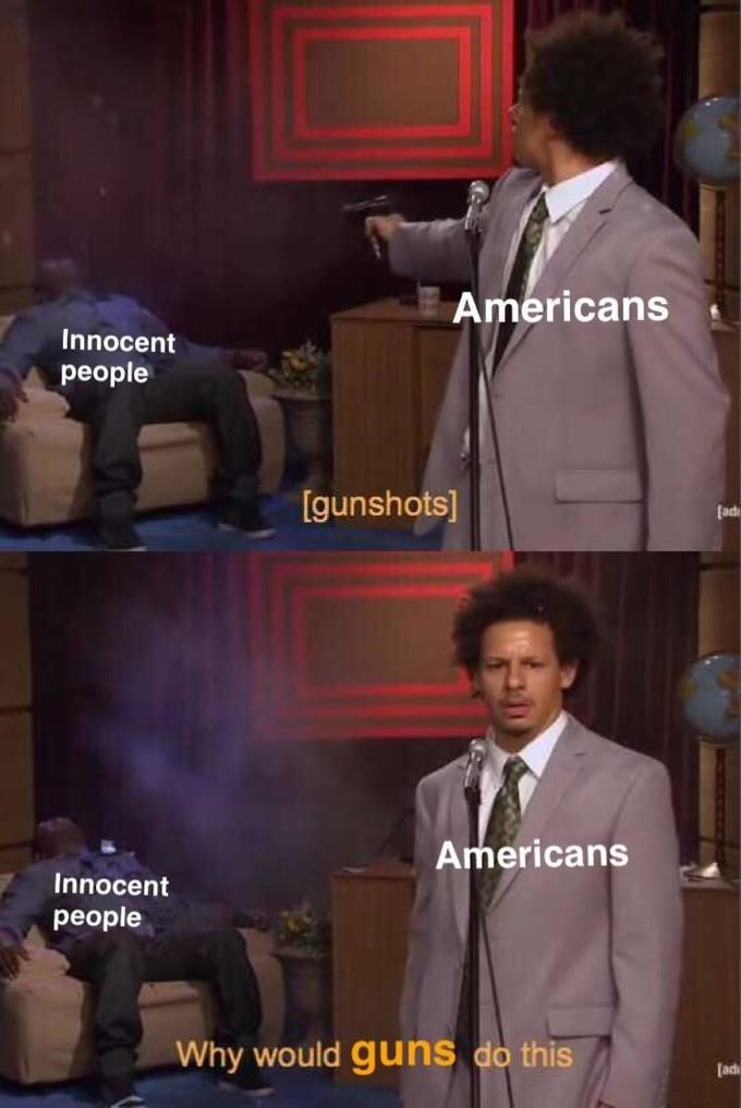 meme - Photo caption - Americans Innocent people [gunshots] [ad Americans Innocent people Why would guns do this ad