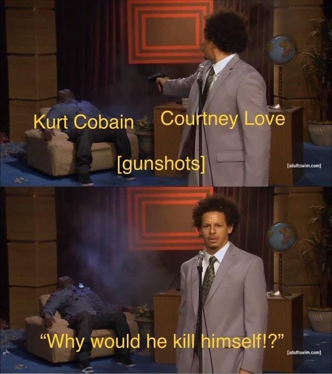 "meme - Gentleman - Courtney Love Kurt Cobain [gunshots [adultswim.com ""Why would he kill himself!?"" (adultswim.com"