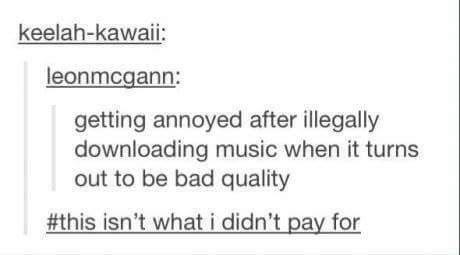 funny tumblr post getting annoyed after illegally downloading music when it turns out to be bad quality #this isn't whati didn't pay for