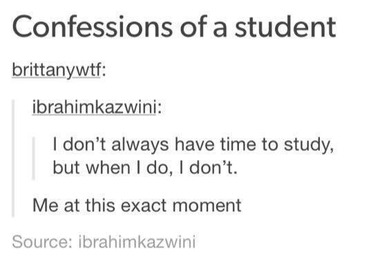 funny tumblr post I don't always have time to study, but when I do, I don't. Me at this exact moment Source: ibrahimkazwini