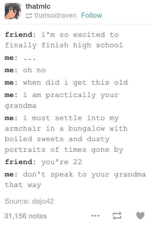 funny tumblr post friend: i'm so excited to finally finish high school me me: oh no me when did i get this old me i am practically your grandma me i must settle into my armchair in a bungalow with boiled sweets and dusty portraits of times gone by friend: you're 22 me don't speak to your grandma that way Source: dajo42 31,156 notes