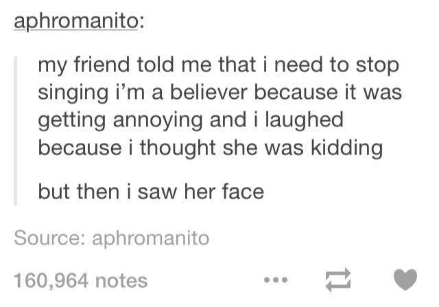 funny tumblr post my friend told me that i need to stop singing i'm a believer because it was getting annoying and i laughed because i thought she was kidding but then i saw her face Source: aphromanito 160,964 notes