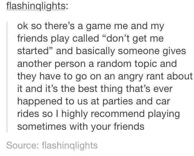 """funny tumblr post ok so there's a game me and my friends play called """"don't get me started"""" and basically someone gives another person a random topic and they have to go on an angry rant about it and it's the best thing that's ever happened to us at parties and car rides so I highly recommend playing sometimes with your friends Source: flashinqlights"""