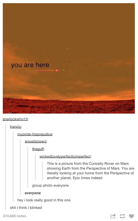 funny tumblr post you are here sherlockwho13: trencly mypride-hisprejudice snowblowerz thequff wickedlovelyperfectlyimperfect: This is a picture from the Curiosity Rover on Mars showing Earth from the Perspective of Mars. You are literally looking at your home from the Perspective of another planet. Epic times indeed group photo everyone everyone hey i look really good in this one shit I think I blinked 374,668 notes