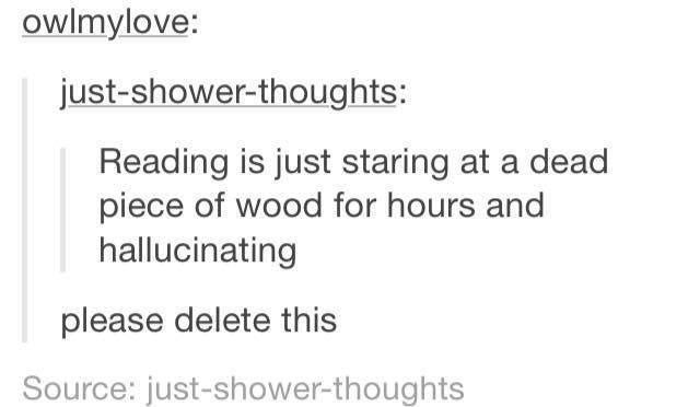 funny tumblr post Reading is just staring at a dead piece of wood for hours and hallucinating please delete this Source: just-shower-thoughts