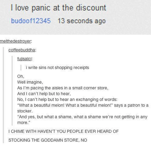 """funny tumblr post I love panic at the discount budoof12345 13 seconds ago melthedestroyer coffeebuddha: fulisalci: i write sins not shopping receipts Oh. Well imagine, As I'm pacing the aisles in a small corner store And I can't help but to hear, No, I can't help but to hear an exchanging of words: """"What a beautiful melon! What a beautiful melon!"""" says a patron to a stocker. """"And yes, but what a shame, what a shame we're not getting in any more."""" I CHIME WITH H"""