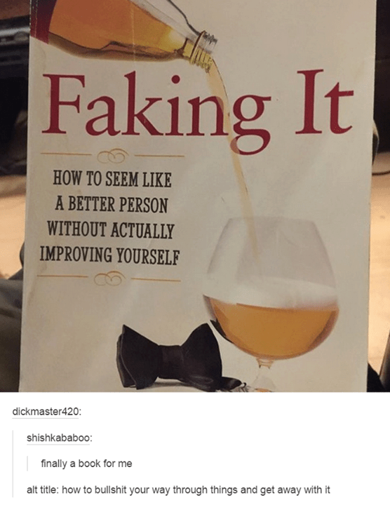 Advertisement for wine funny tumblr post Faking It 11 HOW TO SEEM LIKE A BETTER PERSON WITHOUT ACTUALLY IMPROVING YOURSELF dickmaster420: shishkababoo: finally a book for me alt title: how to bullshit your way through things and get away with it