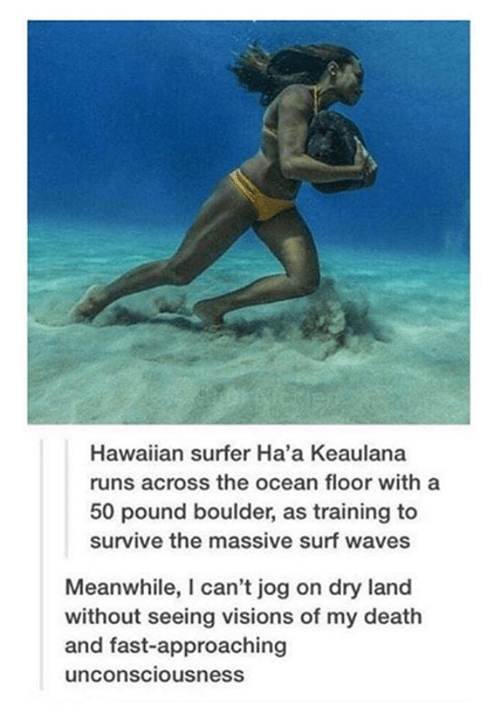 funny tumblr post picture woman underwater Hawaiian surfer Ha'a Keaulana runs across the ocean floor with a 50 pound boulder, as training to survive the massive surf waves Meanwhile, I can't jog on dry land without seeing visions of my death and fast-approaching unconsciousness