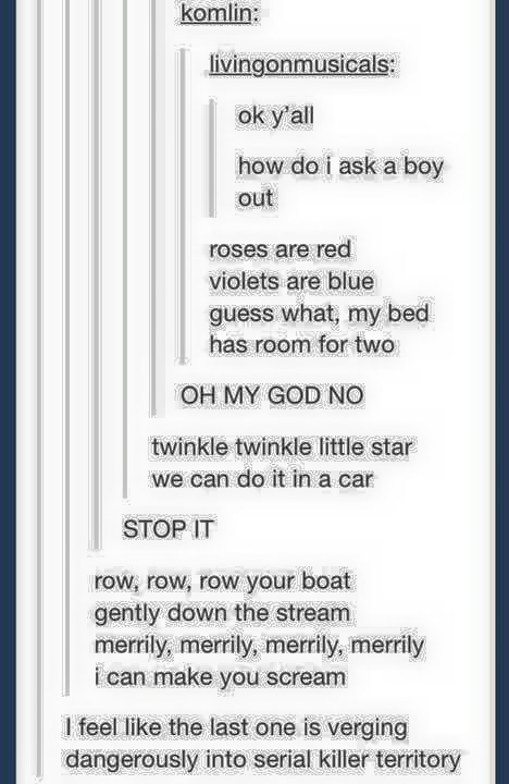 funny tumblr post ok y'all how do i ask a boy out roses are red violets are blue guess what, my bed has room for two OH MY GOD NO twinkle twinkle little star we can do it in a car wwwrwwe STOP IT row, row, row your boat gently down the stream merrily, merrily, merrily, merily i can make you scream I feel like the last one is verging dangerously into serial killer territory