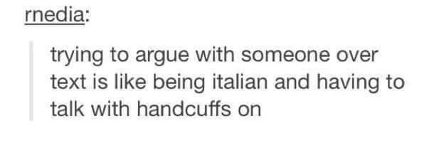 funny tumblr post trying to argue with someone over text is like being italian and having to talk with handcuffs on