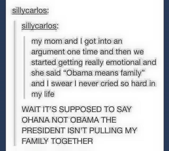 """funny tumblr post my mom and I got into an argument one time and then we started getting really emotional and she said """"Obama means family"""" and I swear I never cried so hard in my life WAIT IT'S SUPPOSED TO SAY OHANA NOT OBAMA THE PRESIDENT ISN'T PULLING MY FAMILY TOGETHER"""