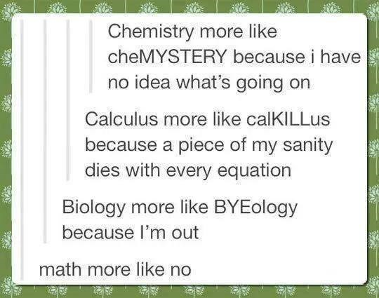 funny tumblr post Chemistry more like cheMYSTERY because i have no idea what's going on Calculus more like calKILLus because a piece of my sanity dies with every equation Biology more like BYEology because l'm out math more like no