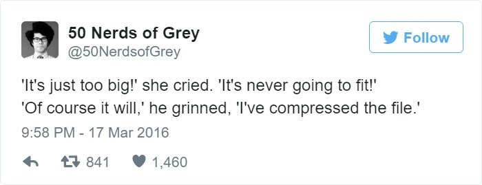Text - 50 Nerds of Grey @50NerdsofGrey Follow It's just too big!' she cried. 'It's never going to fit!' 'Of course it will,' he grinned, 'I've compressed the file.' 9:58 PM - 17 Mar 2016 841 1,460