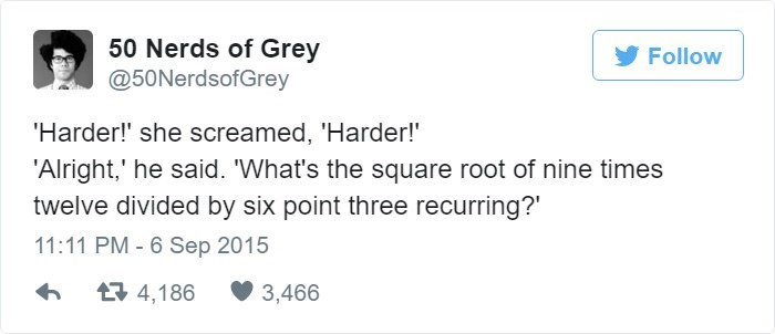 Text - 50 Nerds of Grey @50NerdsofGrey Follow Harder!' she screamed, 'Harder! 'Alright,' he said. 'What's the square root of nine times twelve divided by six point three recurring?' 11:11 PM - 6 Sep 2015 4,186 3,466