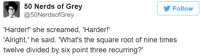Text - 50 Nerds of Grey Follow @50NerdsofGrey 'Harder!' she screamed, 'Harder! 'Alright,' he said. 'What's the square root of nine times twelve divided by six point three recurring?