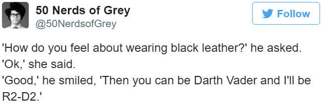 Text - 50 Nerds of Grey @50NerdsofGrey Follow 'How do you feel about wearing black leather?' he asked. 'Ok,' she said. 'Good,' he smiled, 'Then you can be Darth Vader and I'll be R2-D2.