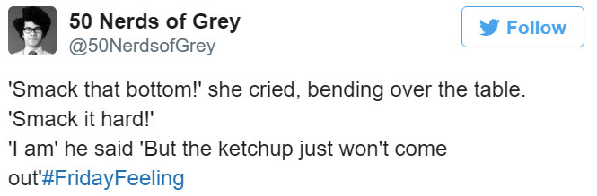 Text - 50 Nerds of Grey @50NerdsofGrey Follow 'Smack that bottom!' she cried, bending over the table. 'Smack it hard! I am' he said 'But the ketchup just won't come out#FridayFeeling