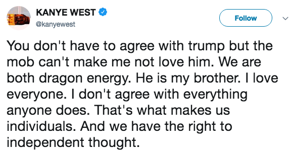 Text - KANYE WEST Follow @kanyewest You don't have to agree with trump but the mob can't make me not love him. We are both dragon energy. He is my brother. I love everyone. I don't agree with everything anyone does. That's what makes us individuals. And we have the right to independent thought.