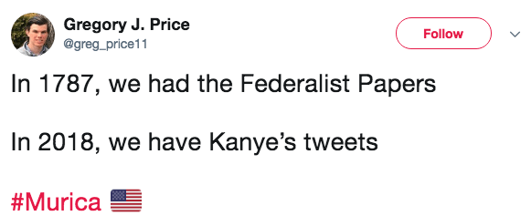 Text - Gregory J. Price Follow @greg_price11 In 1787, we had the Federalist Papers In 2018, we have Kanye's tweets #Murica